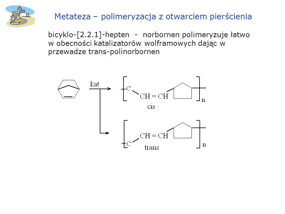 bicyklo-[2.2.1]-hepten - norbornen polimeryzuje łatwo w obecności katalizatorów wolframowych dając w przewadze trans-polinorbornen Metateza – polimery