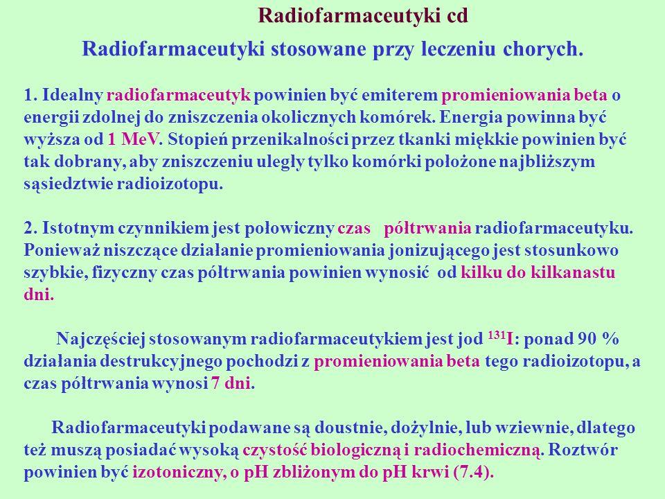 Radiofarmaceutyki cd Radiofarmaceutyki stosowane przy leczeniu chorych. 1. Idealny radiofarmaceutyk powinien być emiterem promieniowania beta o energi