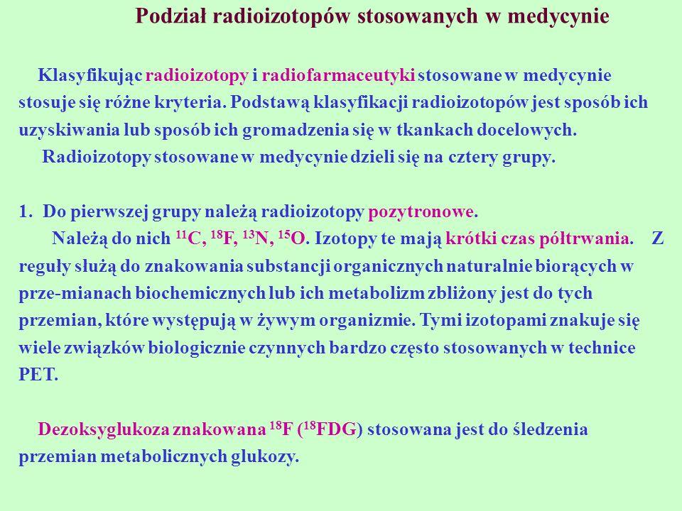 Podział radioizotopów stosowanych w medycynie Klasyfikując radioizotopy i radiofarmaceutyki stosowane w medycynie stosuje się różne kryteria. Podstawą