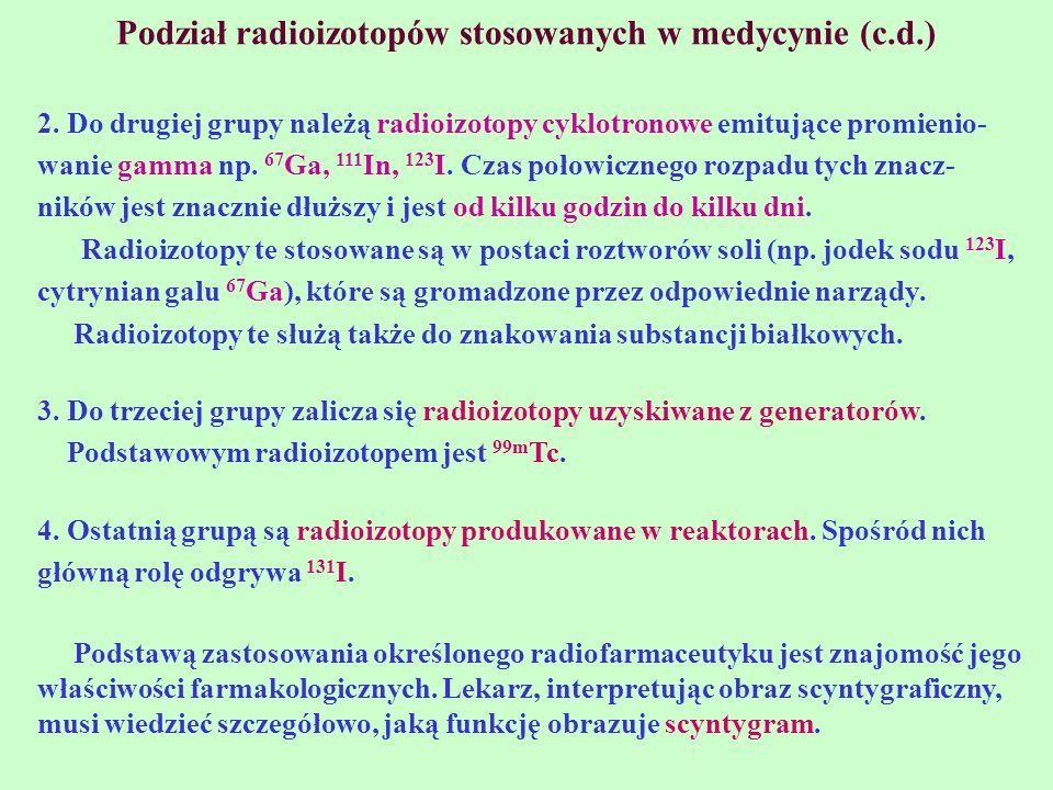 Podział radioizotopów stosowanych w medycynie (c.d.) 2. Do drugiej grupy należą radioizotopy cyklotronowe emitujące promienio- wanie gamma np. 67 Ga,