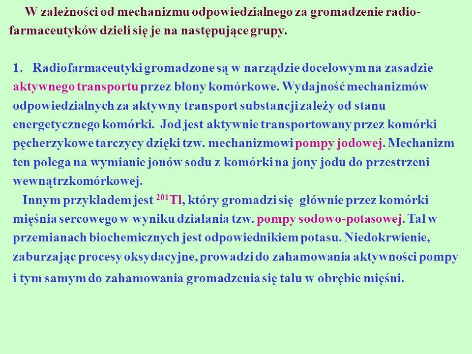 W zależności od mechanizmu odpowiedzialnego za gromadzenie radio- farmaceutyków dzieli się je na następujące grupy. 1. Radiofarmaceutyki gromadzone są