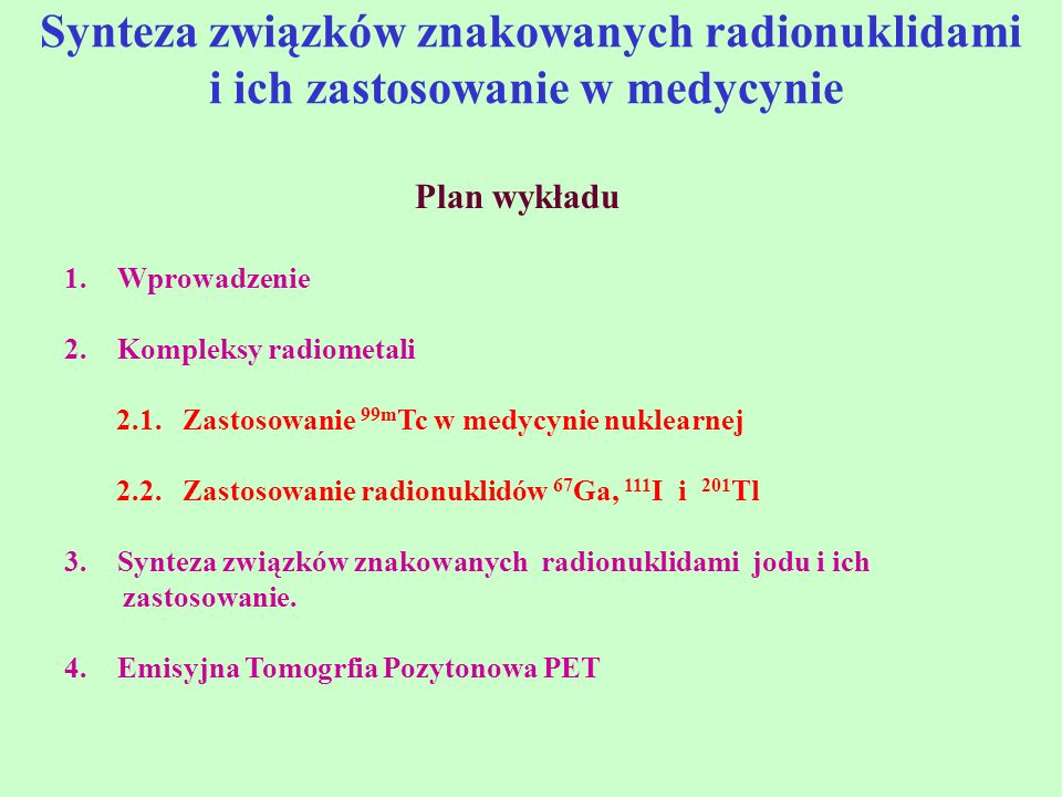 Synteza związków znakowanych radionuklidami i ich zastosowanie w medycynie Plan wykładu 1.Wprowadzenie 2.Kompleksy radiometali 2.1. Zastosowanie 99m T
