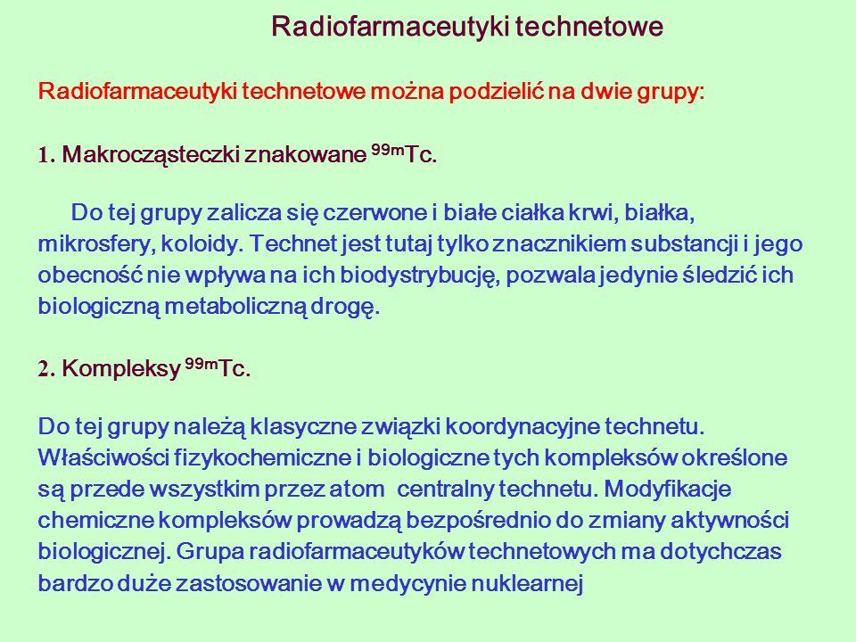 Radiofarmaceutyki technetowe Radiofarmaceutyki technetowe można podzielić na dwie grupy: 1. Makrocząsteczki znakowane 99m Tc. Do tej grupy zalicza się