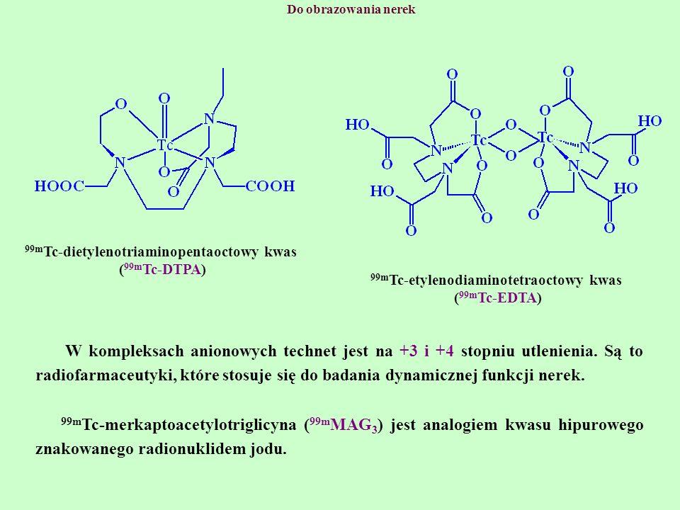 Do obrazowania nerek 99m Tc-etylenodiaminotetraoctowy kwas ( 99m Tc-EDTA) 99m Tc-dietylenotriaminopentaoctowy kwas ( 99m Tc-DTPA) W kompleksach aniono