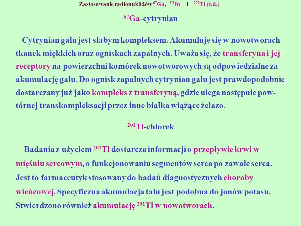 Zastosowanie radionuklidów 67 Ga, 111 In i 201 Tl (c.d.) 67 Ga-cytrynian Cytrynian galu jest słabym kompleksem. Akumuluje się w nowotworach tkanek mię