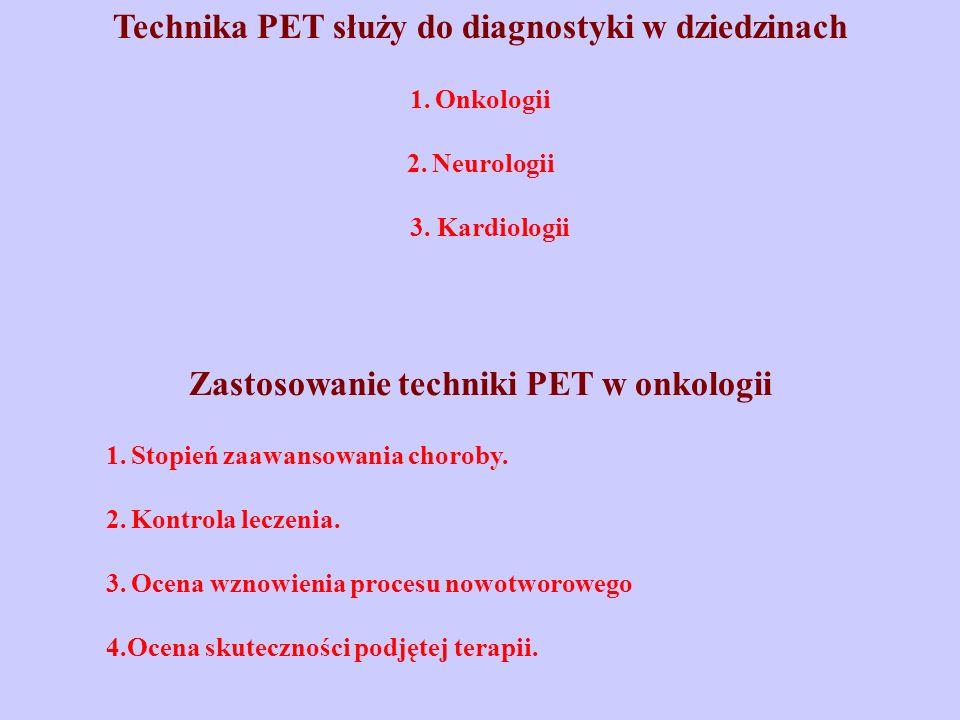 Technika PET służy do diagnostyki w dziedzinach 1. Onkologii 2. Neurologii 3. Kardiologii Zastosowanie techniki PET w onkologii 1. Stopień zaawansowan