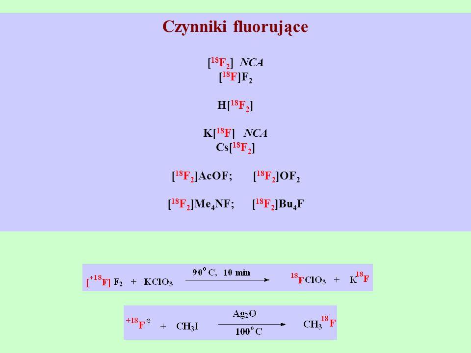 Czynniki fluorujące [ 18 F 2 ] NCA [ 18 F]F 2 H[ 18 F 2 ] K[ 18 F] NCA Cs[ 18 F 2 ] [ 18 F 2 ]AcOF; [ 18 F 2 ]OF 2 [ 18 F 2 ]Me 4 NF; [ 18 F 2 ]Bu 4 F