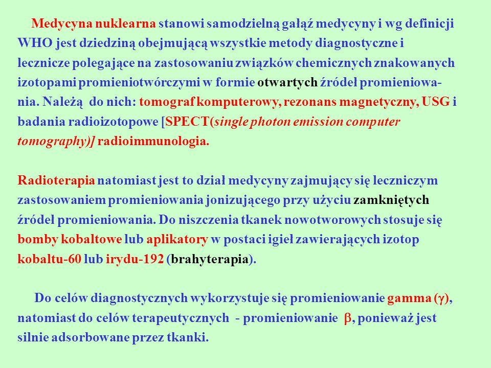 Medycyna nuklearna stanowi samodzielną gałąź medycyny i wg definicji WHO jest dziedziną obejmującą wszystkie metody diagnostyczne i lecznicze polegają