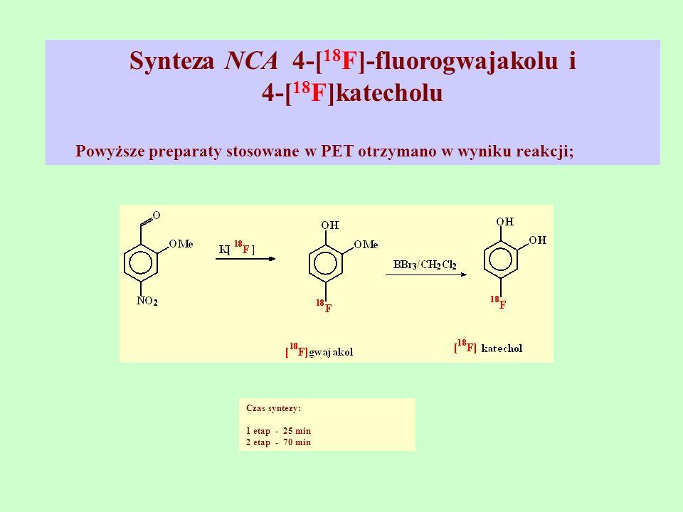Synteza NCA 4-[ 18 F]-fluorogwajakolu i 4-[ 18 F]katecholu Powyższe preparaty stosowane w PET otrzymano w wyniku reakcji; Czas syntezy: 1 etap - 25 mi