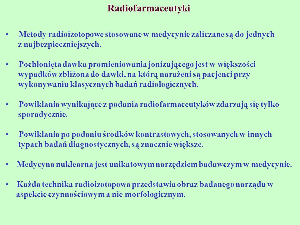 Radiofarmaceutyki Metody radioizotopowe stosowane w medycynie zaliczane są do jednych z najbezpieczniejszych. Pochłonięta dawka promieniowania jonizuj
