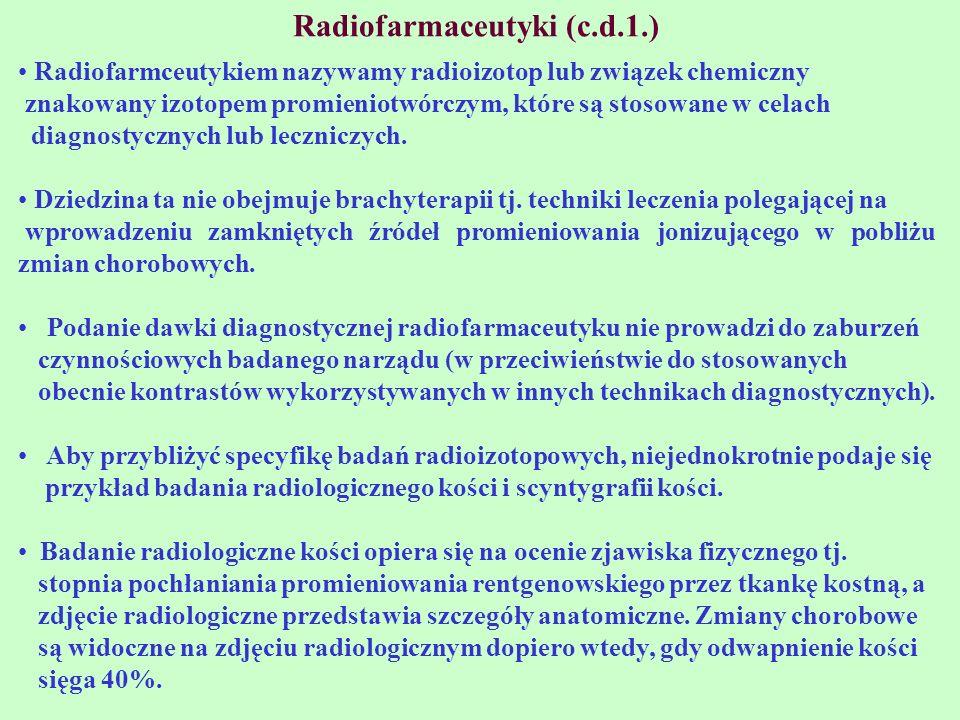 Radiofarmaceutyki (c.d.1.) Radiofarmceutykiem nazywamy radioizotop lub związek chemiczny znakowany izotopem promieniotwórczym, które są stosowane w ce
