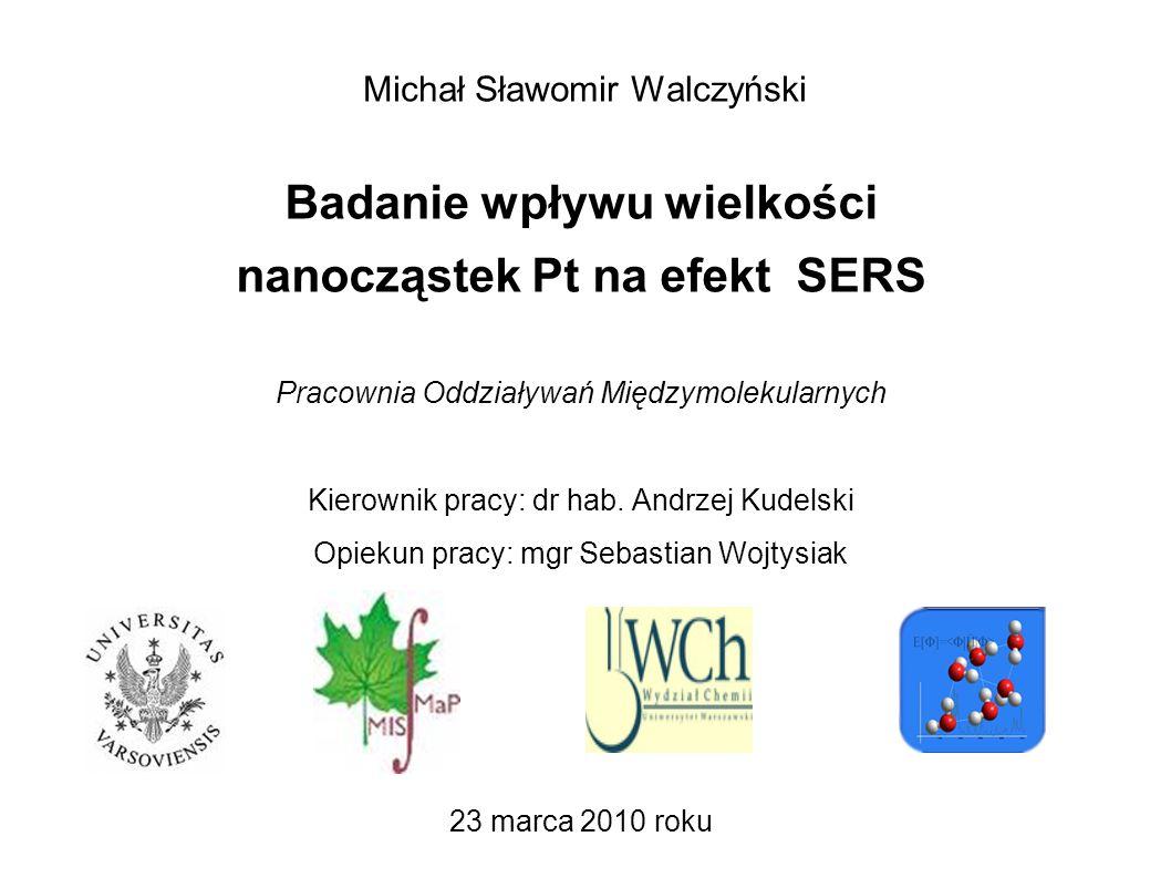 Michał Sławomir Walczyński Badanie wpływu wielkości nanocząstek Pt na efekt SERS Pracownia Oddziaływań Międzymolekularnych Kierownik pracy: dr hab. An