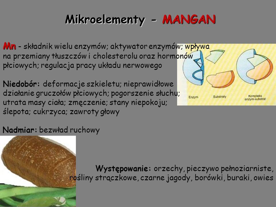 Mikroelementy - MANGAN Mn Mn - składnik wielu enzymów; aktywator enzymów; wpływa na przemiany tłuszczów i cholesterolu oraz hormonów płciowych; regulacja pracy układu nerwowego Niedobór: deformacje szkieletu; nieprawidłowe działanie gruczołów płciowych; pogorszenie słuchu; utrata masy ciała; zmęczenie; stany niepokoju; ślepota; cukrzyca; zawroty głowy Nadmiar: bezwład ruchowy Występowanie: orzechy, pieczywo pełnoziarniste, rośliny strączkowe, czarne jagody, borówki, buraki, owies