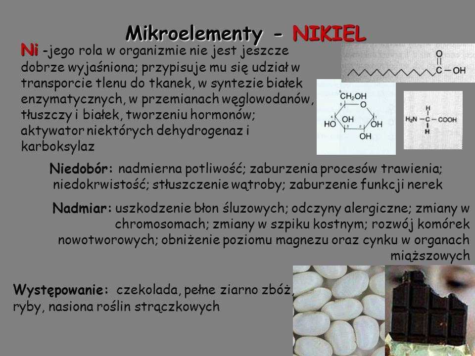Mikroelementy - NIKIEL Ni Ni -jego rola w organizmie nie jest jeszcze dobrze wyjaśniona; przypisuje mu się udział w transporcie tlenu do tkanek, w syntezie białek enzymatycznych, w przemianach węglowodanów, tłuszczy i białek, tworzeniu hormonów; aktywator niektórych dehydrogenaz i karboksylaz Niedobór: nadmierna potliwość; zaburzenia procesów trawienia; niedokrwistość; stłuszczenie wątroby; zaburzenie funkcji nerek Nadmiar: uszkodzenie błon śluzowych; odczyny alergiczne; zmiany w chromosomach; zmiany w szpiku kostnym; rozwój komórek nowotworowych; obniżenie poziomu magnezu oraz cynku w organach miąższowych Występowanie: czekolada, pełne ziarno zbóż, ryby, nasiona roślin strączkowych