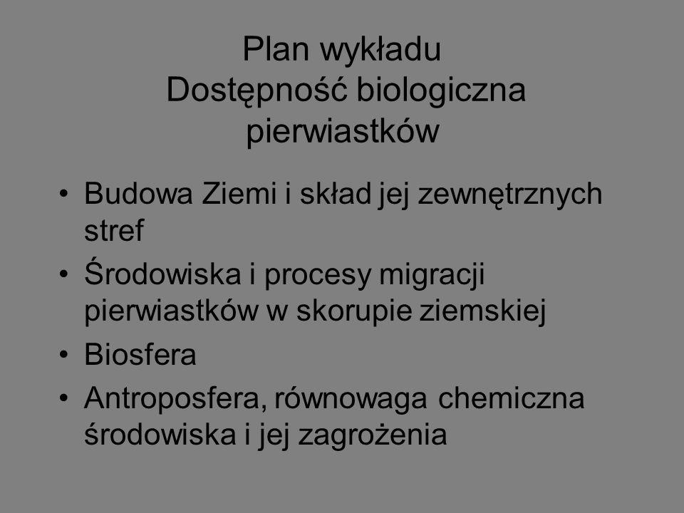 Plan wykładu Dostępność biologiczna pierwiastków Budowa Ziemi i skład jej zewnętrznych stref Środowiska i procesy migracji pierwiastków w skorupie ziemskiej Biosfera Antroposfera, równowaga chemiczna środowiska i jej zagrożenia