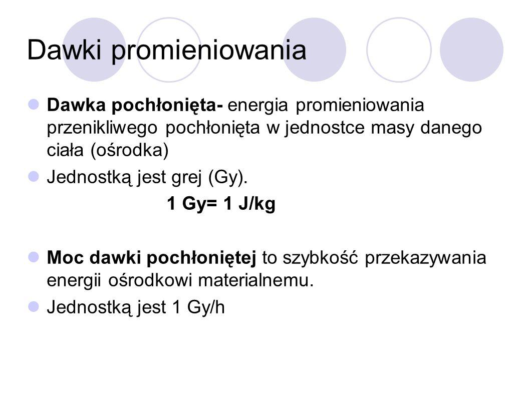 Dawki promieniowania Dawka pochłonięta- energia promieniowania przenikliwego pochłonięta w jednostce masy danego ciała (ośrodka) Jednostką jest grej (