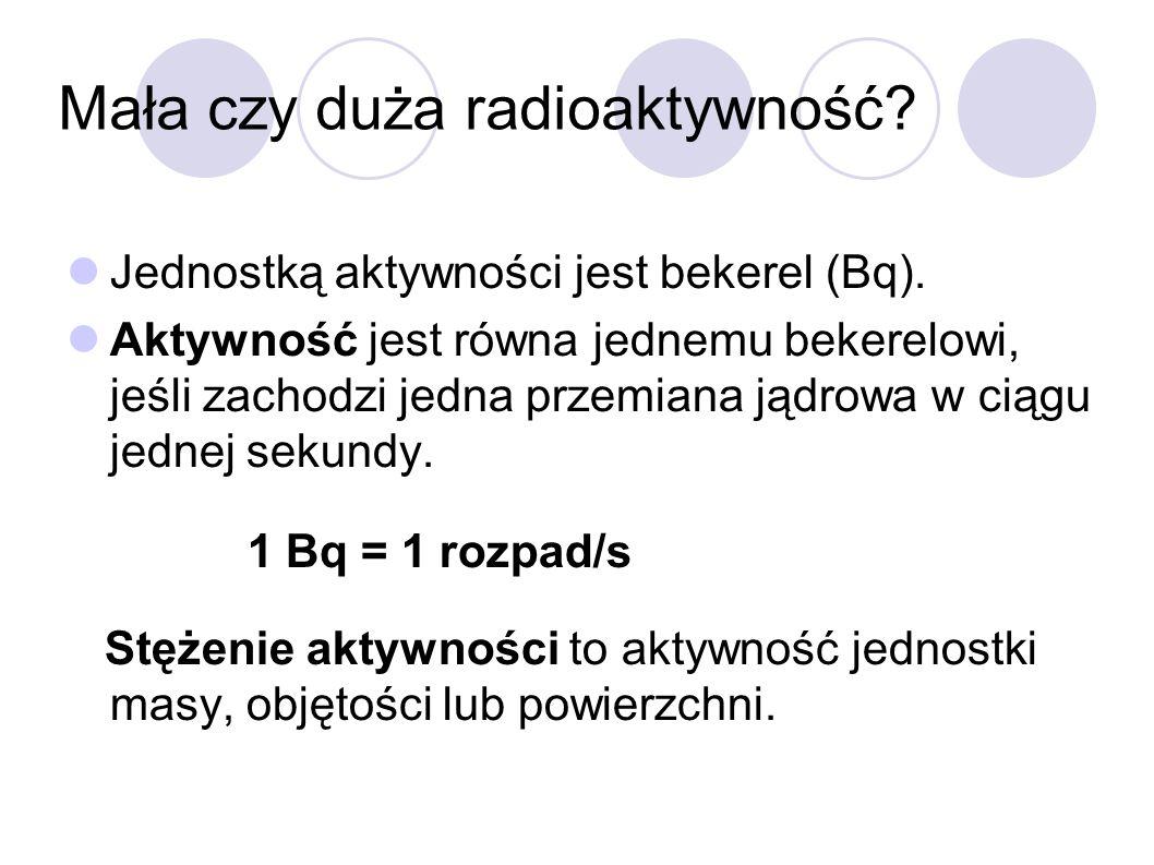Mała czy duża radioaktywność? Jednostką aktywności jest bekerel (Bq). Aktywność jest równa jednemu bekerelowi, jeśli zachodzi jedna przemiana jądrowa