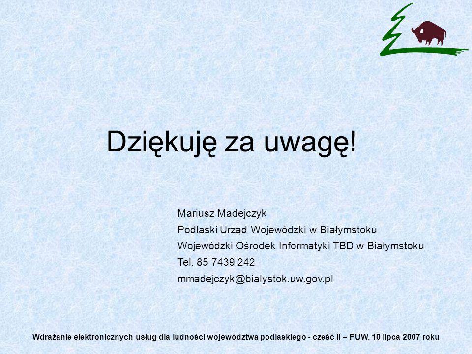Dziękuję za uwagę! Mariusz Madejczyk Podlaski Urząd Wojewódzki w Białymstoku Wojewódzki Ośrodek Informatyki TBD w Białymstoku Tel. 85 7439 242 mmadejc