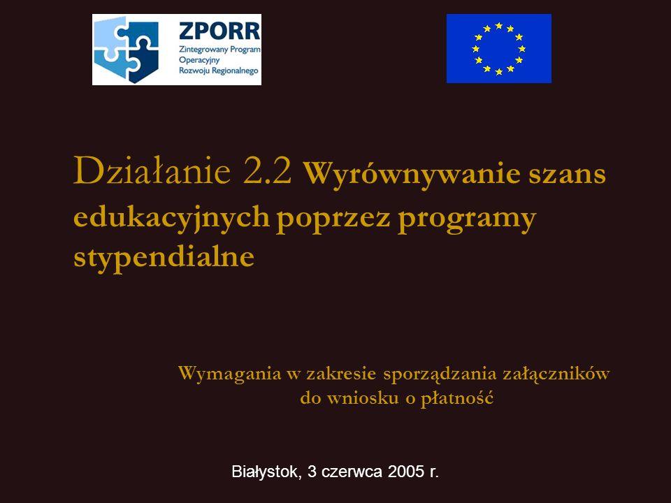 Działanie 2.2 Wyrównywanie szans edukacyjnych poprzez programy stypendialne Wymagania w zakresie sporządzania załączników do wniosku o płatność Białystok, 3 czerwca 2005 r.