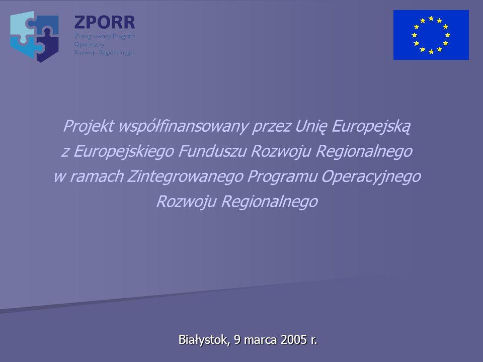 Białystok, 9 marca 2005 r. Projekt współfinansowany przez Unię Europejską z Europejskiego Funduszu Rozwoju Regionalnego w ramach Zintegrowanego Progra