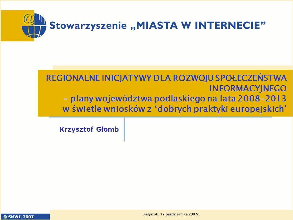 © SMWI, 2007 Białystok, 12 października 2007r. REGIONALNE INICJATYWY DLA ROZWOJU SPOŁECZEŃSTWA INFORMACYJNEGO – plany województwa podlaskiego na lata