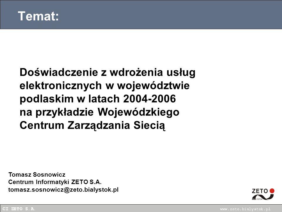 Temat: Doświadczenie z wdrożenia usług elektronicznych w województwie podlaskim w latach 2004-2006 na przykładzie Wojewódzkiego Centrum Zarządzania Siecią Tomasz Sosnowicz Centrum Informatyki ZETO S.A.