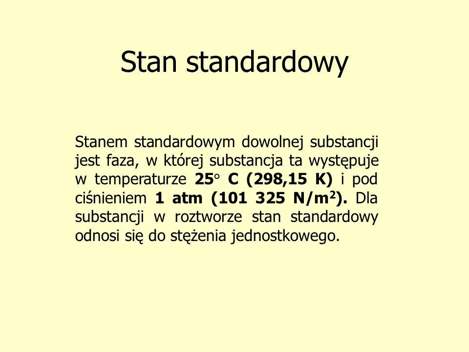 Stan standardowy Stanem standardowym dowolnej substancji jest faza, w której substancja ta występuje w temperaturze 25° C (298,15 K) i pod ciśnieniem