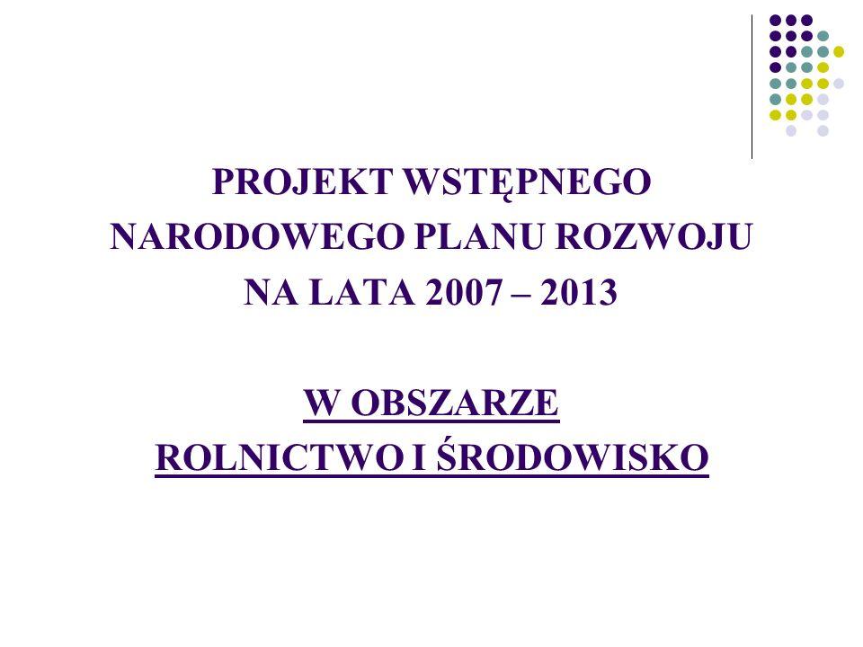 PROJEKT WSTĘPNEGO NARODOWEGO PLANU ROZWOJU NA LATA 2007 – 2013 W OBSZARZE ROLNICTWO I ŚRODOWISKO