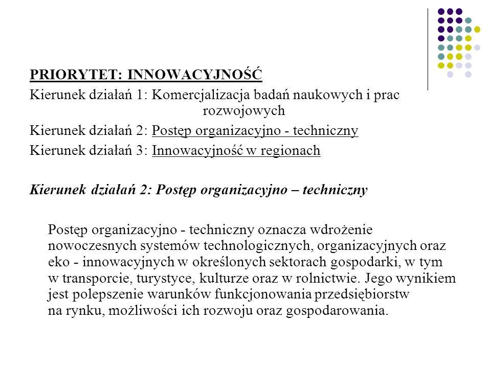 PRIORYTET: INNOWACYJNOŚĆ Kierunek działań 1: Komercjalizacja badań naukowych i prac rozwojowych Kierunek działań 2: Postęp organizacyjno - techniczny Kierunek działań 3: Innowacyjność w regionach Kierunek działań 2: Postęp organizacyjno – techniczny Postęp organizacyjno - techniczny oznacza wdrożenie nowoczesnych systemów technologicznych, organizacyjnych oraz eko - innowacyjnych w określonych sektorach gospodarki, w tym w transporcie, turystyce, kulturze oraz w rolnictwie.