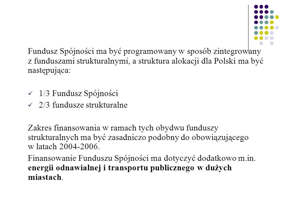 Fundusz Spójności ma być programowany w sposób zintegrowany z funduszami strukturalnymi, a struktura alokacji dla Polski ma być następująca: 1/3 Fundusz Spójności 2/3 fundusze strukturalne Zakres finansowania w ramach tych obydwu funduszy strukturalnych ma być zasadniczo podobny do obowiązującego w latach 2004-2006.