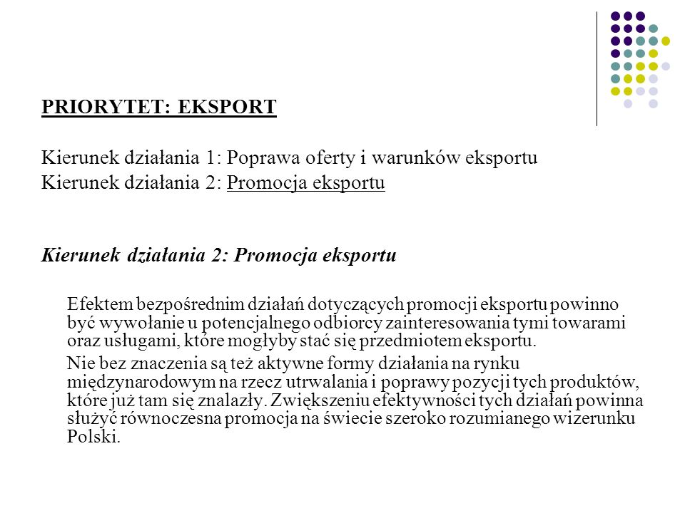 PRIORYTET: EKSPORT Kierunek działania 1: Poprawa oferty i warunków eksportu Kierunek działania 2: Promocja eksportu Efektem bezpośrednim działań dotyczących promocji eksportu powinno być wywołanie u potencjalnego odbiorcy zainteresowania tymi towarami oraz usługami, które mogłyby stać się przedmiotem eksportu.