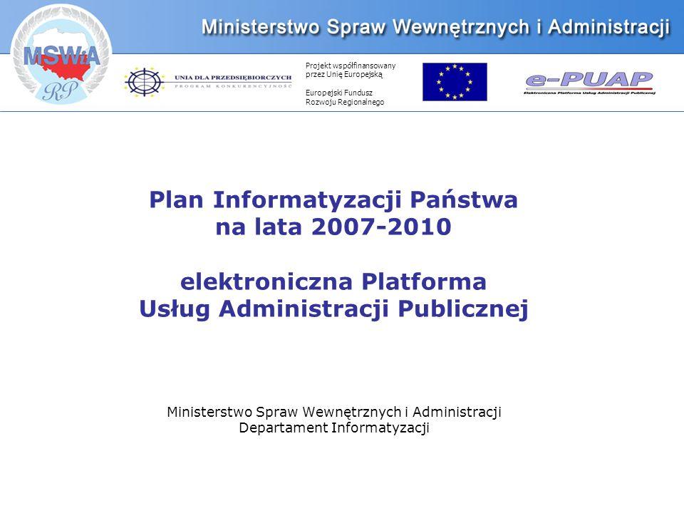 Projekt współfinansowany przez Unię Europejską Europejski Fundusz Rozwoju Regionalnego Plan Informatyzacji Państwa na lata 2007-2010 elektroniczna Platforma Usług Administracji Publicznej Ministerstwo Spraw Wewnętrznych i Administracji Departament Informatyzacji