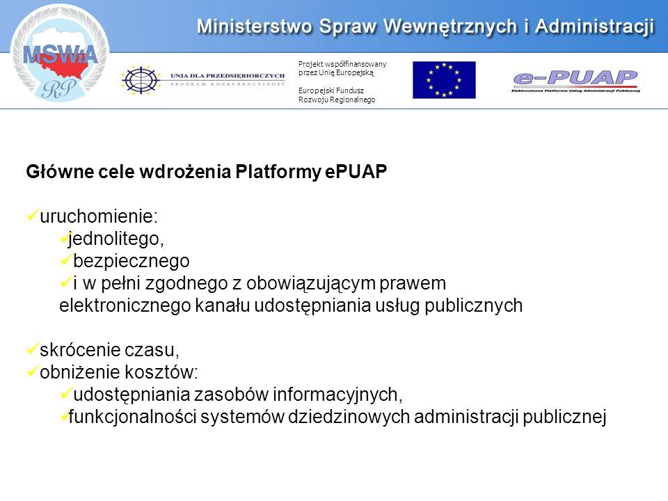 Projekt współfinansowany przez Unię Europejską Europejski Fundusz Rozwoju Regionalnego Główne cele wdrożenia Platformy ePUAP uruchomienie: jednolitego, bezpiecznego i w pełni zgodnego z obowiązującym prawem elektronicznego kanału udostępniania usług publicznych skrócenie czasu, obniżenie kosztów: udostępniania zasobów informacyjnych, funkcjonalności systemów dziedzinowych administracji publicznej