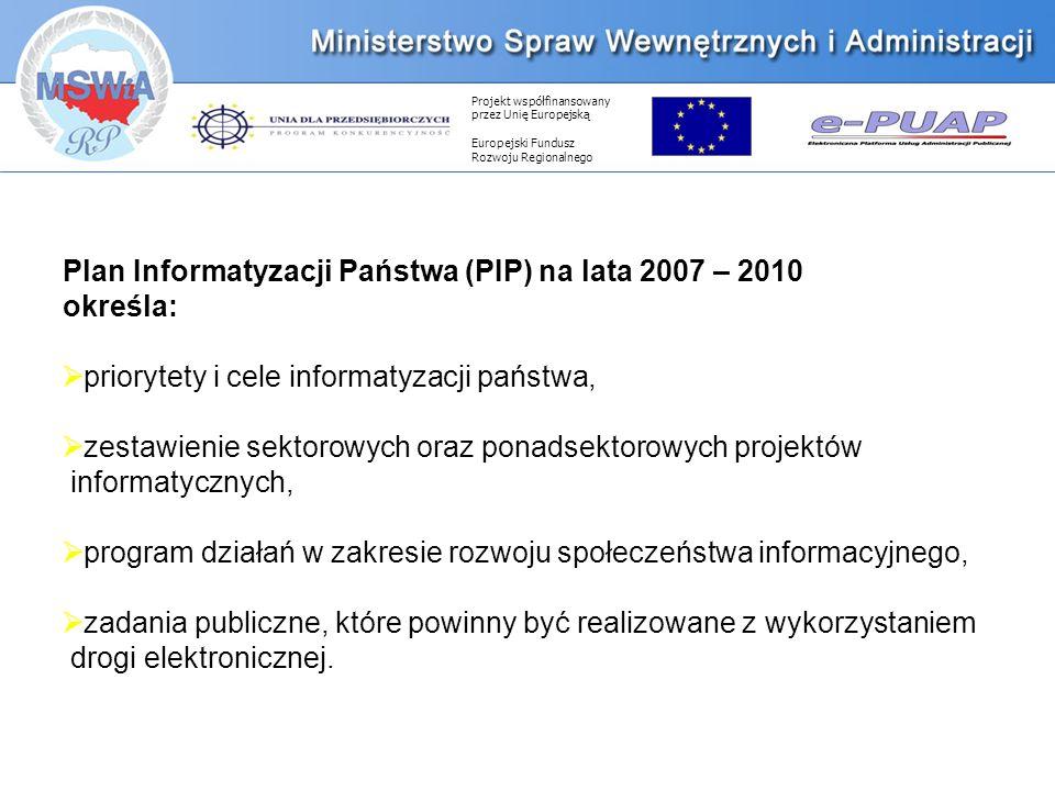 Projekt współfinansowany przez Unię Europejską Europejski Fundusz Rozwoju Regionalnego Plan Informatyzacji Państwa (PIP) na lata 2007 – 2010 określa: priorytety i cele informatyzacji państwa, zestawienie sektorowych oraz ponadsektorowych projektów informatycznych, program działań w zakresie rozwoju społeczeństwa informacyjnego, zadania publiczne, które powinny być realizowane z wykorzystaniem drogi elektronicznej.