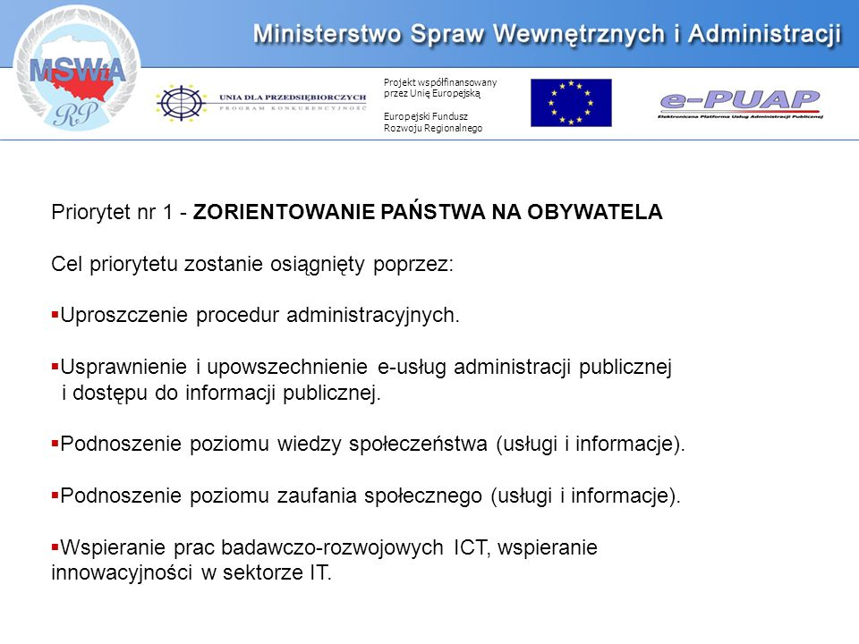 Projekt współfinansowany przez Unię Europejską Europejski Fundusz Rozwoju Regionalnego Priorytet nr 1 - ZORIENTOWANIE PAŃSTWA NA OBYWATELA Cel priorytetu zostanie osiągnięty poprzez: Uproszczenie procedur administracyjnych.
