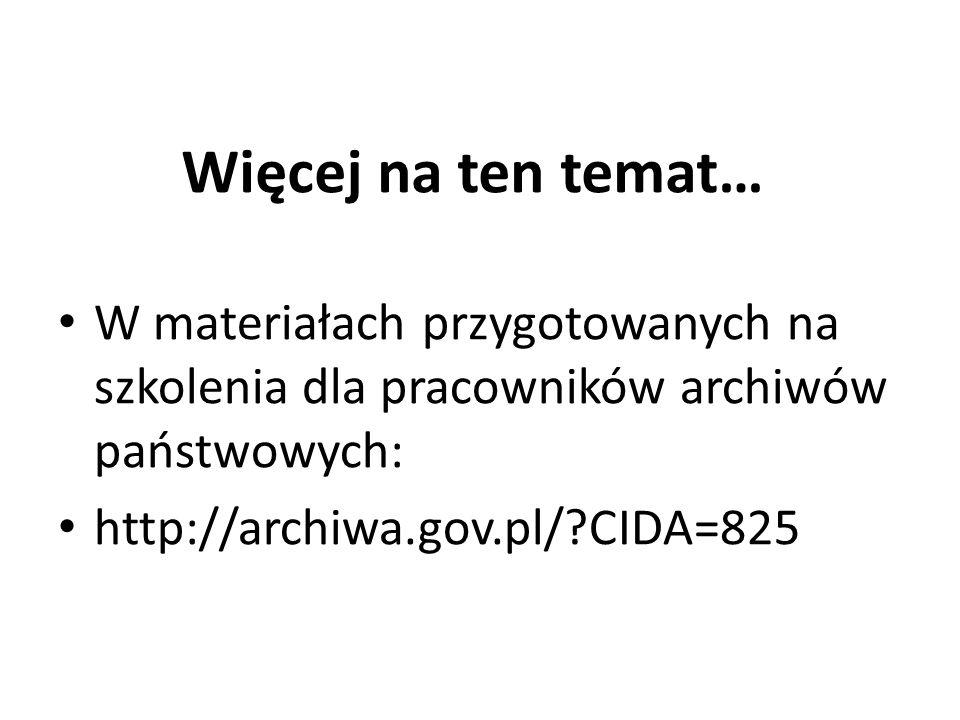 Więcej na ten temat… W materiałach przygotowanych na szkolenia dla pracowników archiwów państwowych: http://archiwa.gov.pl/?CIDA=825