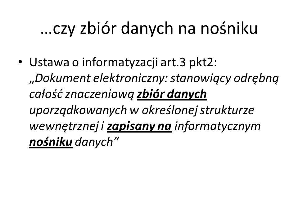 …czy zbiór danych na nośniku Ustawa o informatyzacji art.3 pkt2:Dokument elektroniczny: stanowiący odrębną całość znaczeniową zbiór danych uporządkowa