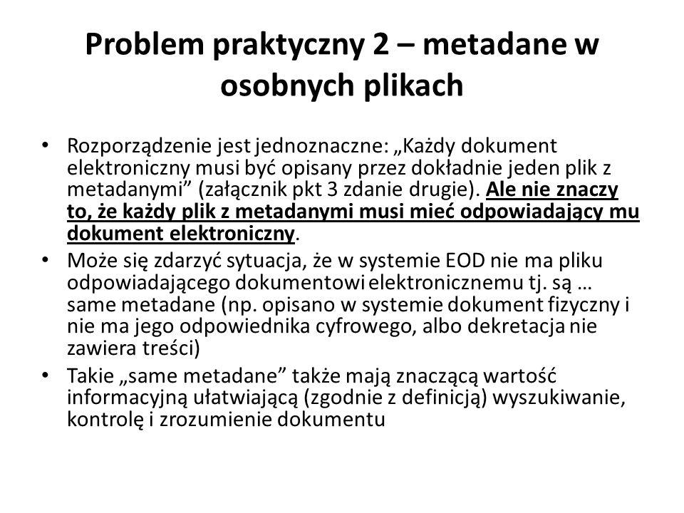 Problem praktyczny 2 – metadane w osobnych plikach Rozporządzenie jest jednoznaczne: Każdy dokument elektroniczny musi być opisany przez dokładnie jed