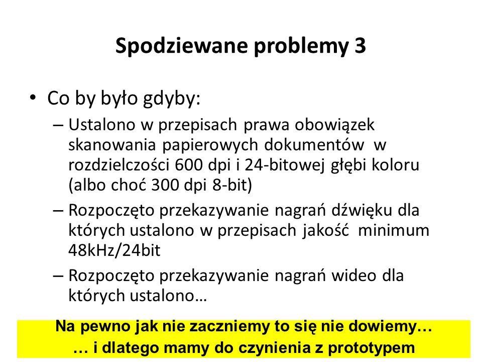 Spodziewane problemy 3 Co by było gdyby: – Ustalono w przepisach prawa obowiązek skanowania papierowych dokumentów w rozdzielczości 600 dpi i 24-bitow