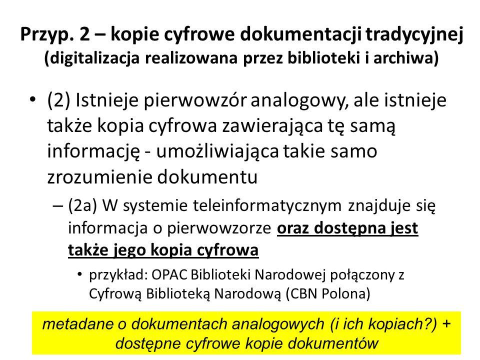 Przyp. 2 – kopie cyfrowe dokumentacji tradycyjnej (digitalizacja realizowana przez biblioteki i archiwa) (2) Istnieje pierwowzór analogowy, ale istnie