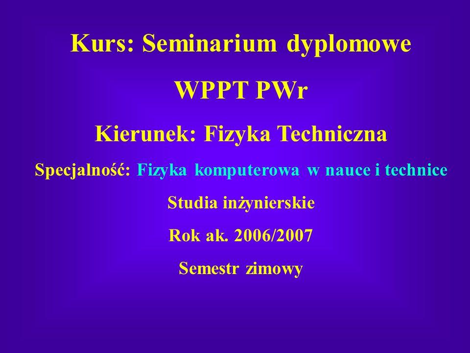 Kurs: Seminarium dyplomowe WPPT PWr Kierunek: Fizyka Techniczna Specjalność: Fizyka komputerowa w nauce i technice Studia inżynierskie Rok ak. 2006/20