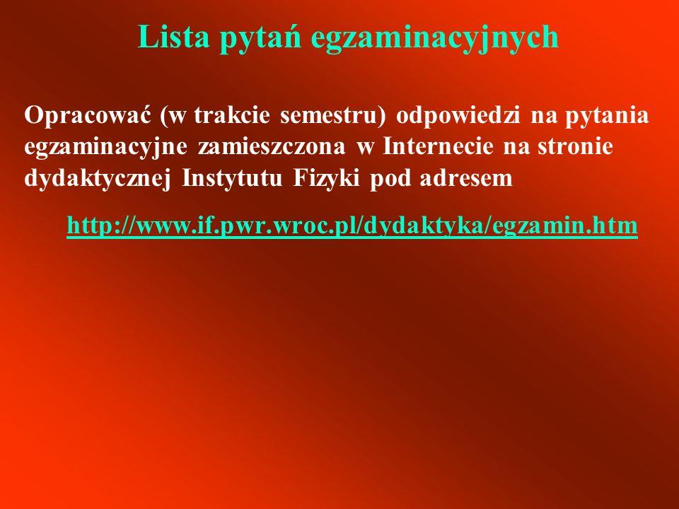 Lista pytań egzaminacyjnych Opracować (w trakcie semestru) odpowiedzi na pytania egzaminacyjne zamieszczona w Internecie na stronie dydaktycznej Insty