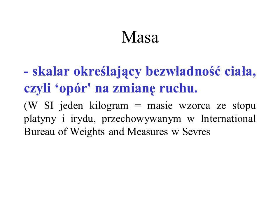 Masa - skalar określający bezwładność ciała, czyli opór' na zmianę ruchu. (W SI jeden kilogram = masie wzorca ze stopu platyny i irydu, przechowywanym