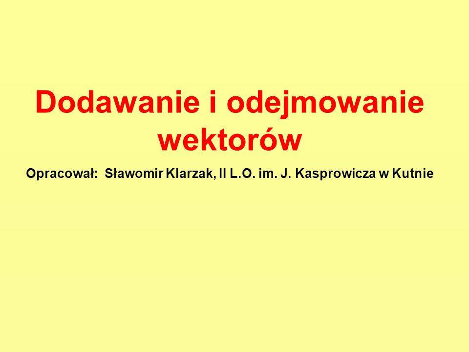 Dodawanie i odejmowanie wektorów Opracował: Sławomir Klarzak, II L.O. im. J. Kasprowicza w Kutnie