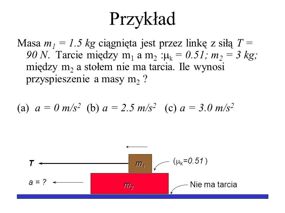 Przykład Masa m 1 = 1.5 kg ciągnięta jest przez linkę z siłą T = 90 N. Tarcie między m 1 a m 2 : k = 0.51; m 2 = 3 kg; między m 2 a stołem nie ma tarc