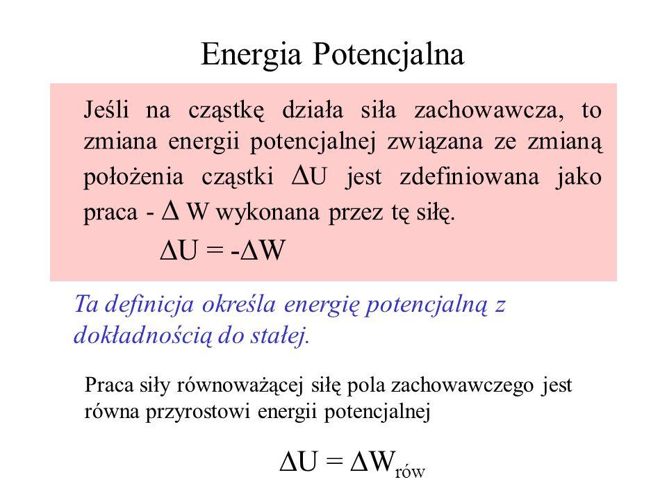 Energia Potencjalna Jeśli na cząstkę działa siła zachowawcza, to zmiana energii potencjalnej związana ze zmianą położenia cząstki U jest zdefiniowana