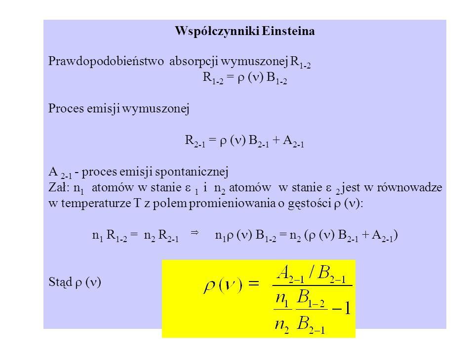 Współczynniki Einsteina Prawdopodobieństwo absorpcji wymuszonej R 1-2 R 1-2 = ( ) B 1-2 Proces emisji wymuszonej R 2-1 = ( ) B 2-1 + A 2-1 A 2-1 - pro