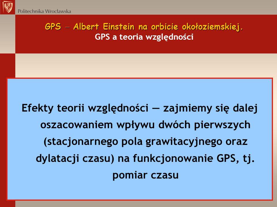 GPS Albert Einstein na orbicie okołoziemskiej. GPS Albert Einstein na orbicie okołoziemskiej. GPS a teoria względności Efekty teorii względności zajmi