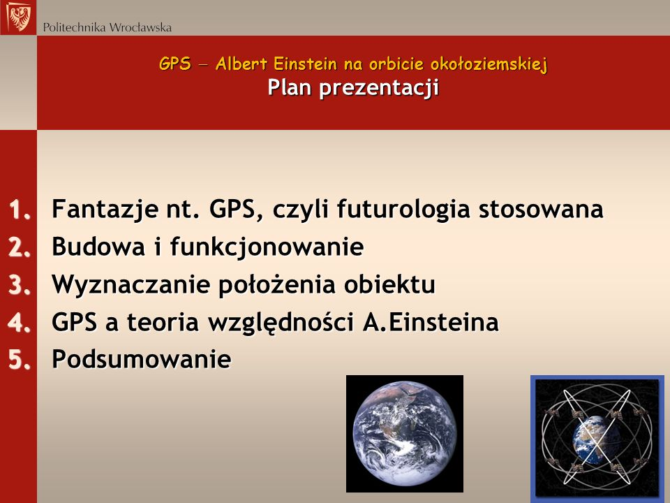 GPS Albert Einstein na orbicie okołoziemskiej Plan prezentacji 1.Fantazje nt. GPS, czyli futurologia stosowana 2.Budowa i funkcjonowanie 3.Wyznaczanie