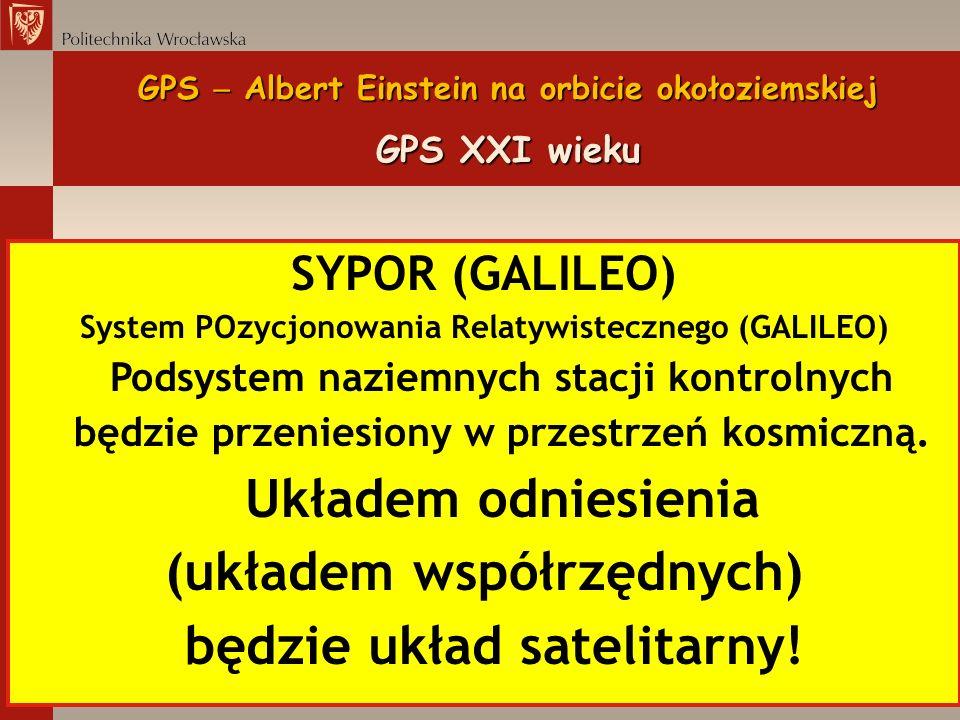 GPS Albert Einstein na orbicie okołoziemskiej GPS XXI wieku SYPOR (GALILEO) System POzycjonowania Relatywistecznego (GALILEO) Podsystem naziemnych sta